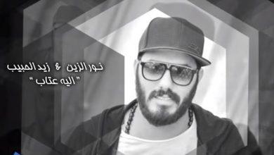 Photo of كلمات أغنية اليه عتاب – نور الزين – زيد الحبيب مكتوبة